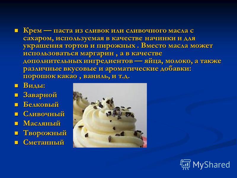 Крем паста из сливок или сливочного масла c сахаром, используемая в качестве начинки и для украшения тортов и пирожных. Вместо масла может использоваться маргарин, а в качестве дополнительных ингредиентов яйца, молоко, а также различные вкусовые и ар