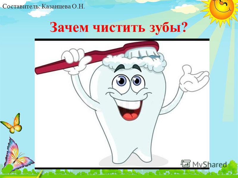 Зачем чистить зубы? Составитель: Казанцева О.Н.