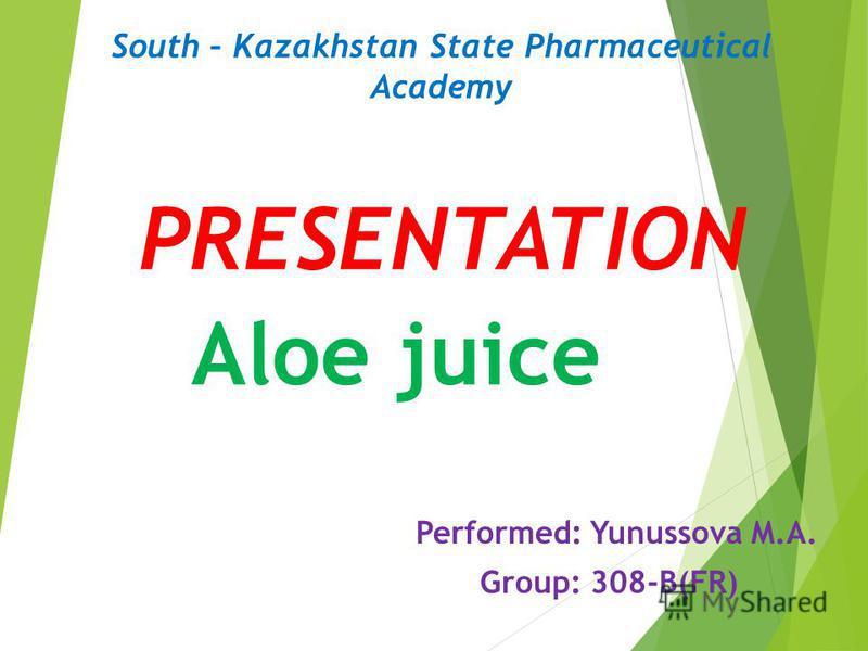 PRESENTATION Performed: Yunussova M.A. Group: 308-B(FR) Aloe juice South – Kazakhstan State Pharmaceutical Academy