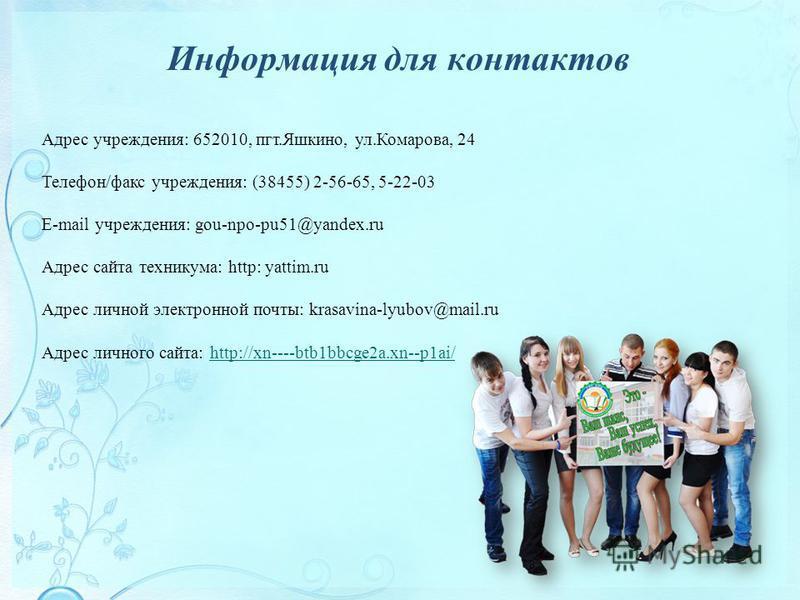 Информация для контактов Адрес учреждения: 652010, пгт.Яшкино, ул.Комарова, 24 Телефон/факс учреждения: (38455) 2-56-65, 5-22-03 E-mail учреждения: gou-npo-pu51@yandex.ru Адрес сайта техникума: http: yattim.ru Адрес личной электронной почты: krasavin