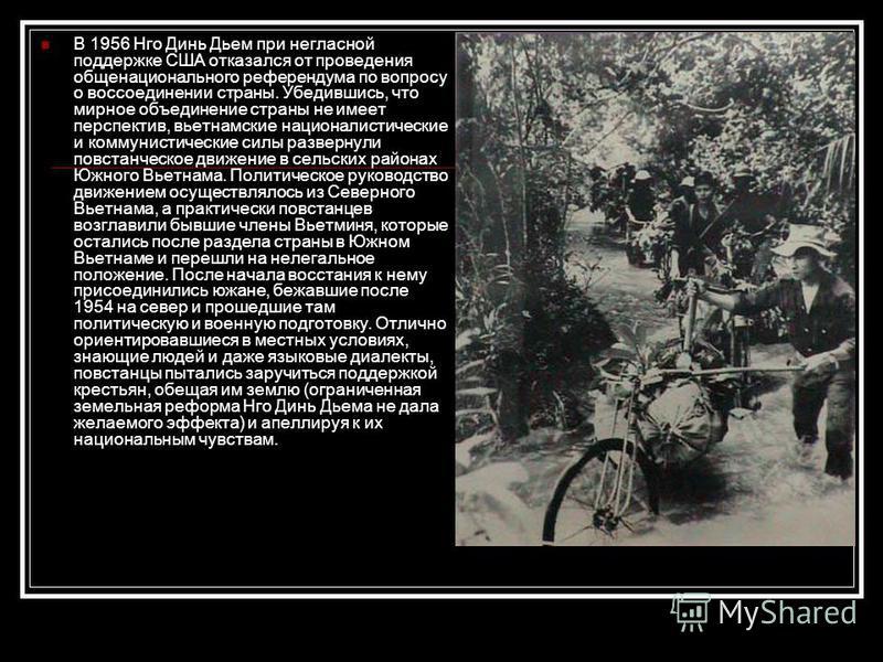 В 1956 Нго Динь Дьем при негласной поддержке США отказался от проведения общенационального референдума по вопросу о воссоединении страны. Убедившись, что мирное объединение страны не имеет перспектив, вьетнамские националистические и коммунистические
