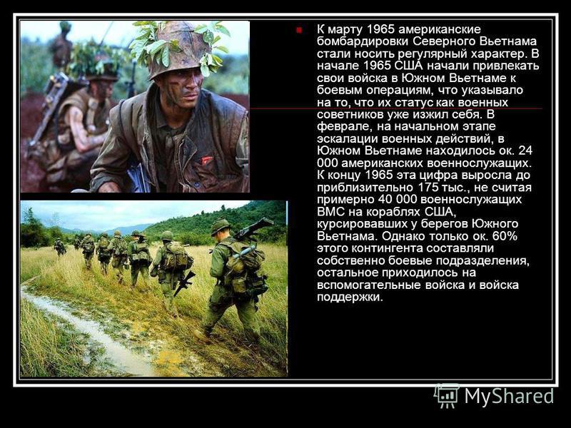 К марту 1965 американские бомбардировки Северного Вьетнама стали носить регулярный характер. В начале 1965 США начали привлекать свои войска в Южном Вьетнаме к боевым операциям, что указывало на то, что их статус как военных советников уже изжил себя