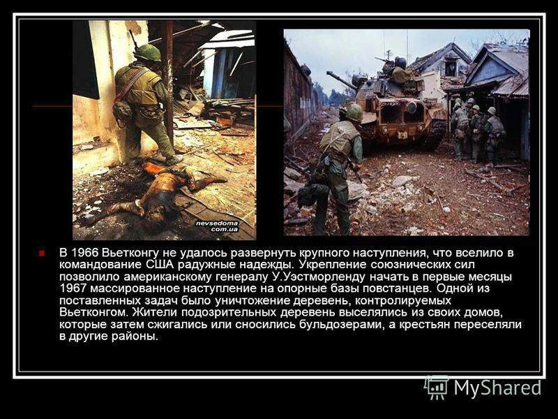 В 1966 Вьетконгу не удалось развернуть крупного наступления, что вселило в командование США радужные надежды. Укрепление союзнических сил позволило американскому генералу У.Уэстморленду начать в первые месяцы 1967 массированное наступление на опорные