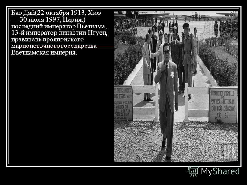 Бао Дай(22 октября 1913, Хюэ 30 июля 1997, Париж) последний император Вьетнама, 13-й император династии Нгуен, правитель про японского марионеточного государства Вьетнамская империя.