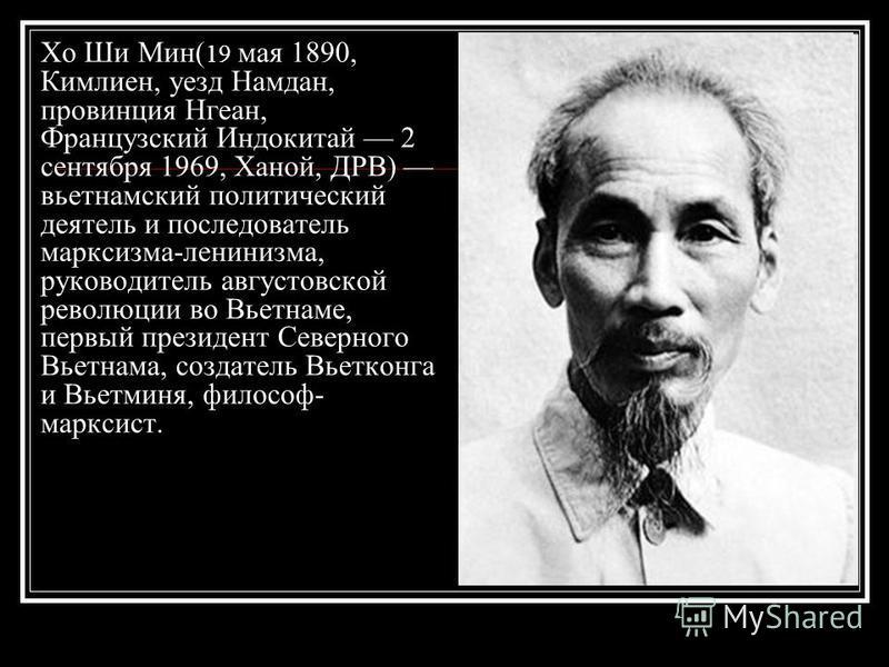 Хо Ши Мин( 19 мая 1890, Кимлиен, уезд Намдан, провинция Нгеан, Французский Индокитай 2 сентября 1969, Ханой, ДРВ) вьетнамский политический деятель и последователь марксизма-ленинизма, руководитель августовской революции во Вьетнаме, первый президент