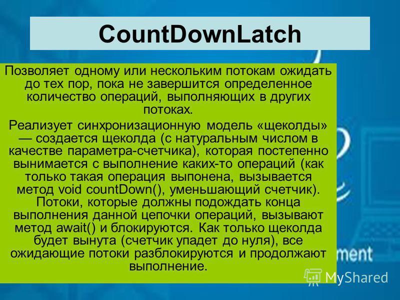 CountDownLatch Позволяет одному или нескольким потокам ожидать до тех пор, пока не завершится определенное количество операций, выполняющих в других потоках. Реализует синхронизационную модель «щеколды» создается щеколда (с натуральным числом в качес
