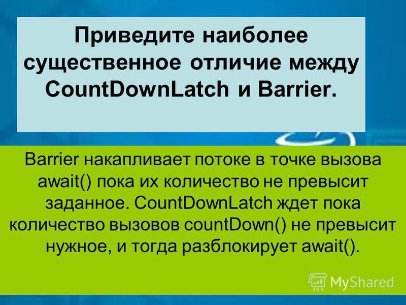 Приведите наиболее существенное отличие между CountDownLatch и Barrier. Barrier накапливает потоке в точке вызова await() пока их количество не превысит заданное. CountDownLatch ждет пока количество вызовов countDown() не превысит нужное, и тогда раз