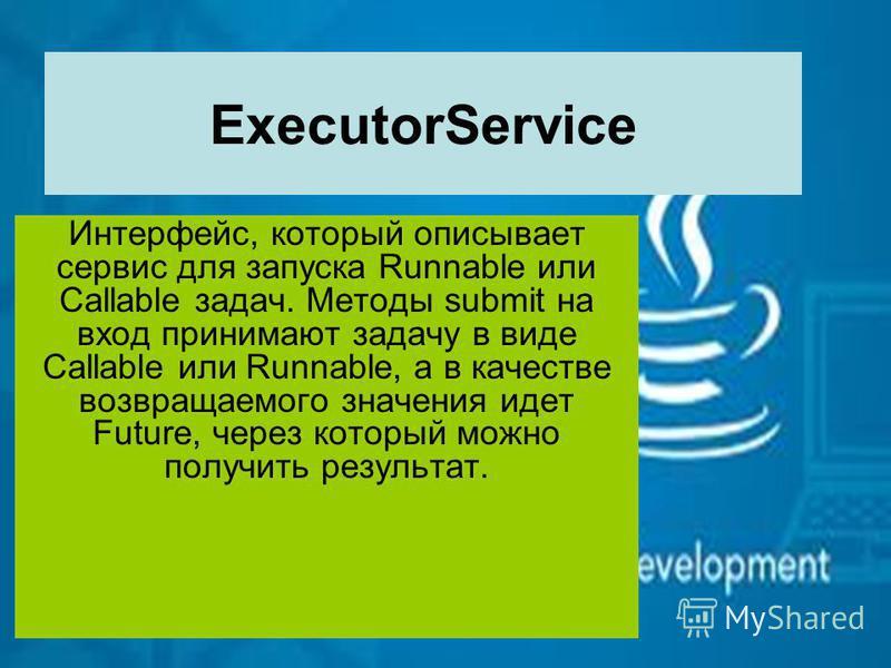 ExecutorService Интерфейс, который описывает сервис для запуска Runnable или Callable задач. Методы submit на вход принимают задачу в виде Callable или Runnable, а в качестве возвращаемого значения идет Future, через который можно получить результат.