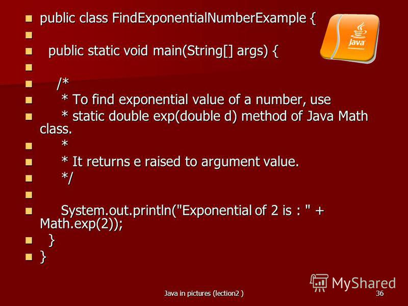 Java in pictures (lection2 )36 public class FindExponentialNumberExample { public class FindExponentialNumberExample { public static void main(String[] args) { public static void main(String[] args) { /* /* * To find exponential value of a number, us