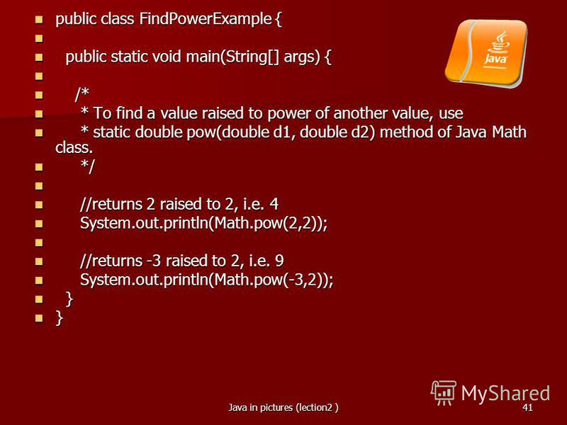 Java in pictures (lection2 )41 public class FindPowerExample { public class FindPowerExample { public static void main(String[] args) { public static void main(String[] args) { /* /* * To find a value raised to power of another value, use * To find a