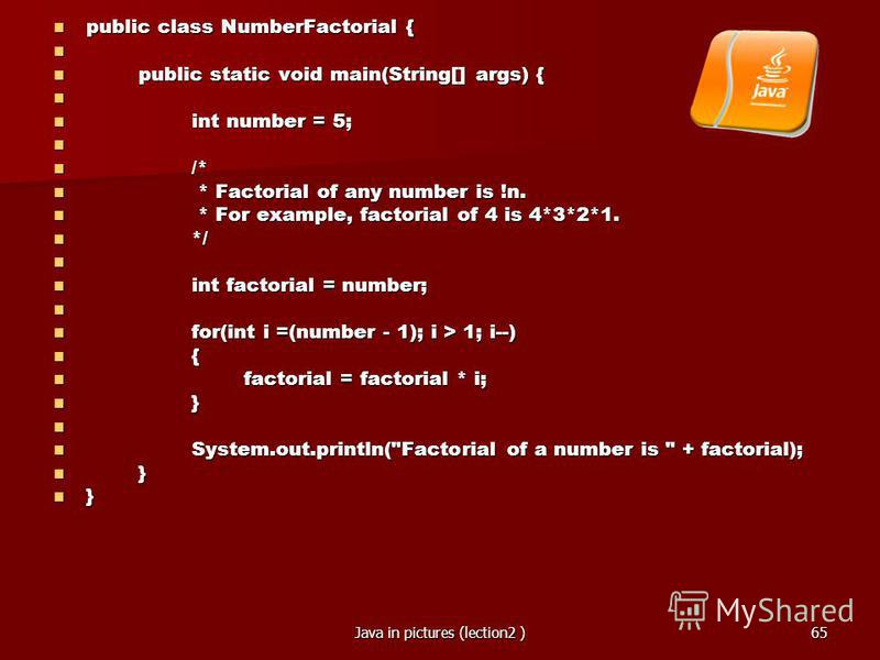 Java in pictures (lection2 )65 public class NumberFactorial { public class NumberFactorial { public static void main(String[] args) { public static void main(String[] args) { int number = 5; int number = 5; /* /* * Factorial of any number is !n. * Fa
