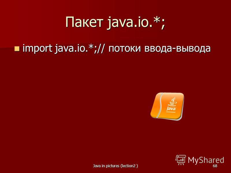 Java in pictures (lection2 )68 Пакет java.io.*; import java.io.*;// потоки ввода-вывода import java.io.*;// потоки ввода-вывода