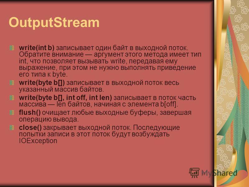 15 OutputStream write(int b) записывает один байт в выходной поток. Обратите внимание аргумент этого метода имеет тип int, что позволяет вызывать write, передавая ему выражение, при этом не нужно выполнять приведение его типа к byte. write(byte b[])