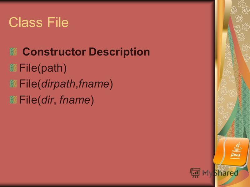 17 Class File Constructor Description File(path) File(dirpath,fname) File(dir, fname)
