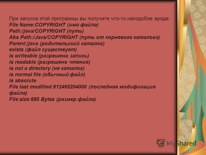 22 При запуске этой программы вы получите что-то наподобие вроде: File Name:COPYRIGHT (имя файла) Path:/java/COPYRIGHT (путь) Abs Path:/Java/COPYRIGHT (путь от корневого каталога) Parent:/java (родительский каталог) exists (файл существует) is writea