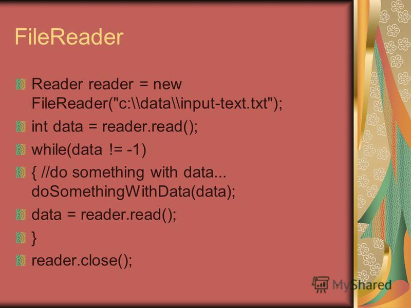 5 FileReader Reader reader = new FileReader(c:\\data\\input-text.txt); int data = reader.read(); while(data != -1) { //do something with data... doSomethingWithData(data); data = reader.read(); } reader.close();