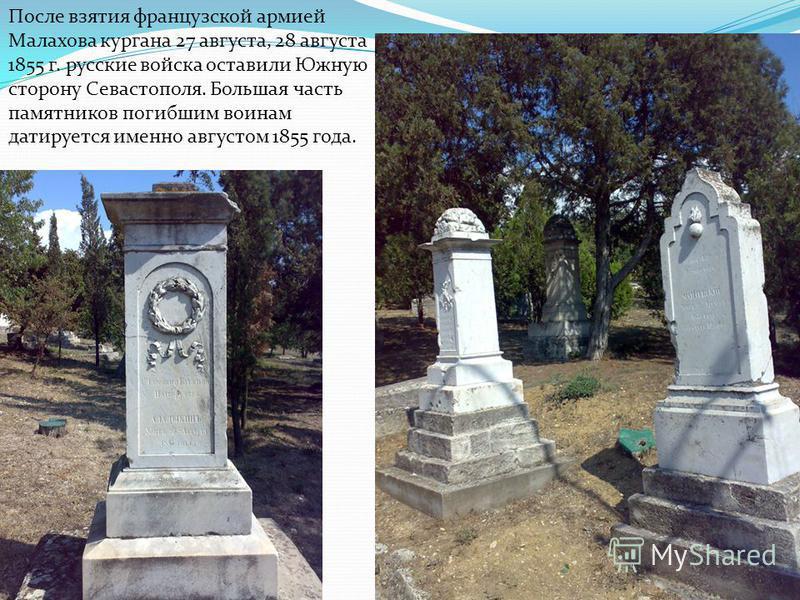После взятия французской армией Малахова кургана 27 августа, 28 августа 1855 г. русские войска оставили Южную сторону Севастополя. Большая часть памятников погибшим воинам датируется именно августом 1855 года.