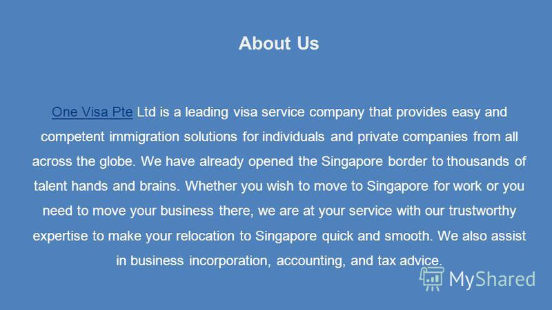 About Us One Visa PteOne Visa Pte Ltd is a leading visa service company that provides easy and competent immigration solutions for individuals and private companies from all across the globe. We have already opened the Singapore border to thousands o