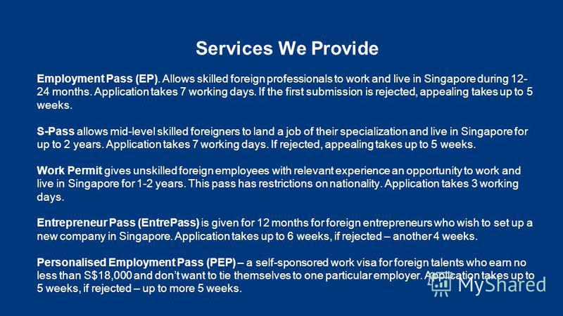 Services We Provide Employment Pass (EP). Allows skilled foreign professionals to work and live in Singapore during 12- 24 months. Application takes 7 working days. If the first submission is rejected, appealing takes up to 5 weeks. S-Pass allows mid