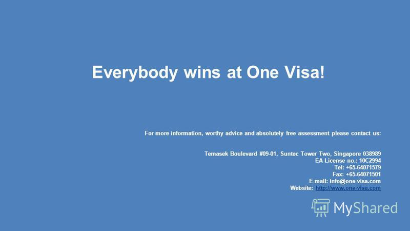 Everybody wins at One Visa! For more information, worthy advice and absolutely free assessment please contact us: Temasek Boulevard #09-01, Suntec Tower Two, Singapore 038989 EA License no.: 10C2994 Tel: +65-64071579 Fax: +65-64071501 E-mail: info@on