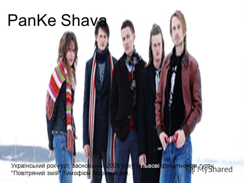 PanKe Shava Український рок-гурт, заснований 2008 року у Львові фронтменом гурту Повітряний змій Тимофієм Мороховцем.