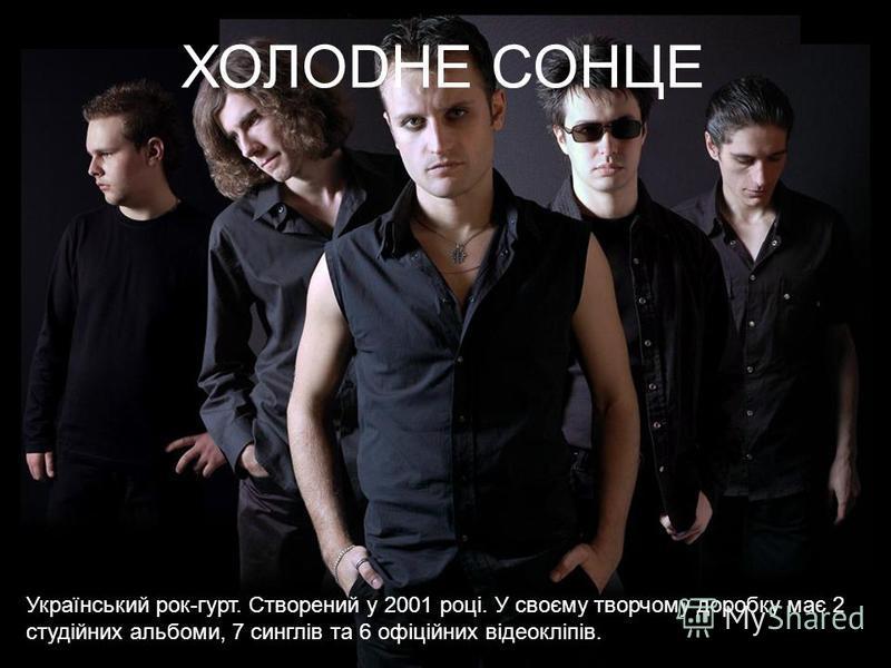 ХОЛОDНЕ СОНЦЕ Український рок-гурт. Створений у 2001 році. У своєму творчому доробку має 2 студійних альбомы, 7 синглів та 6 офіційних відеокліпів.