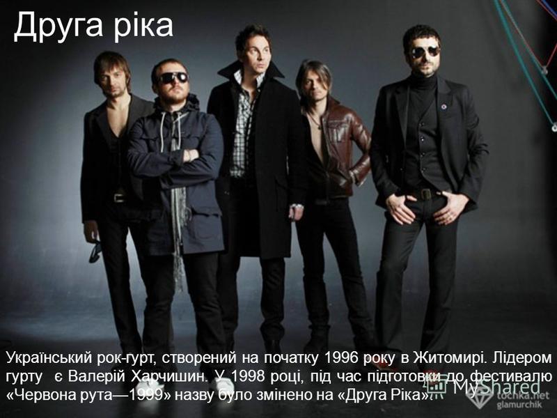 Український рок-гурт, створений на початку 1996 року в Житомирі. Лідером гурту є Валерій Харчишин. У 1998 році, під час підготовки до фестивалю «Червона рута 1999» назву було змінено на «Друга Ріка». Друга ріка