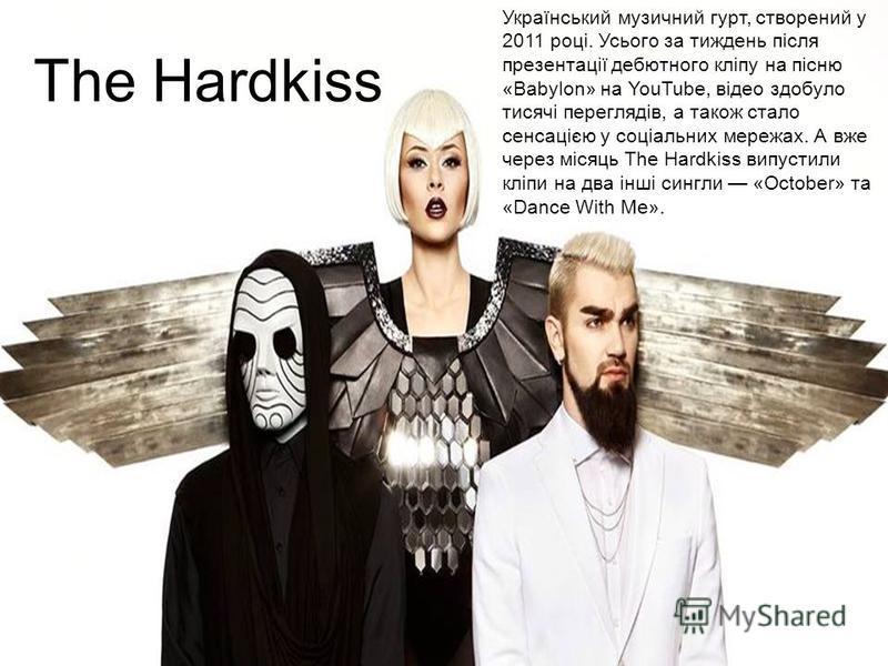 The Hardkiss Український музичний гурт, створений у 2011 році. Усього за тиждень після презентації дебютного кліпу на пісню «Babylon» на YouTube, відео здобуло тисячі переглядів, а такое стало сенсацією у соціальних мережах. А вже через місяць The Ha