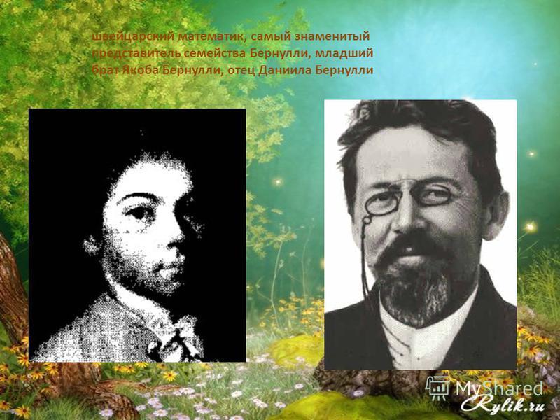 швейцарский математик, самый знаменитый представитель семейства Бернулли, младший брат Якоба Бернулли, отец Даниила Бернулли