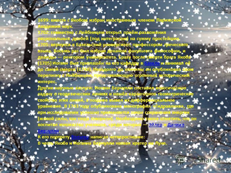 1699: вместе с Якобом избран иностранным членом Парижской Академии наук. 1702: совместно с Лейбницем открыл приём разложения рациональных дробей (под интегралом) на сумму простейших. 1705: вернулся в Базельский университет, профессором греческого язы