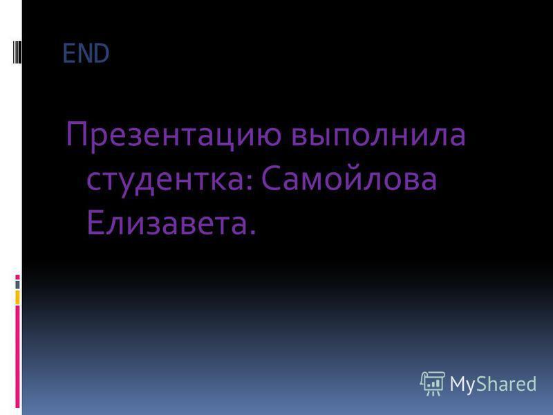 END Презентацию выполнила студентка: Самойлова Елизавета.