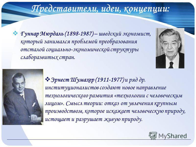 Представители, идеи, концепции: Гуннар Мюрдаль (1898-1987) – шведский экономист, который занимался проблемой преобразования отсталой социально-экономической структуры слаборазвитых стран. Эрнест Шумахер (1911-1977) и ряд др. конституционалистов созда