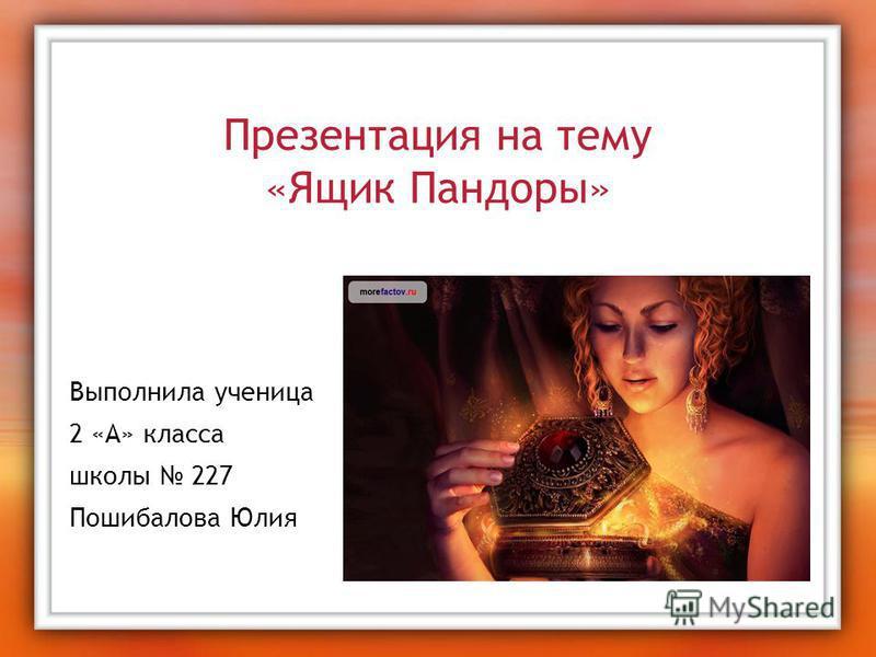 Презентация на тему «Ящик Пандоры» Выполнила ученица 2 «А» класса школы 227 Пошибалова Юлия