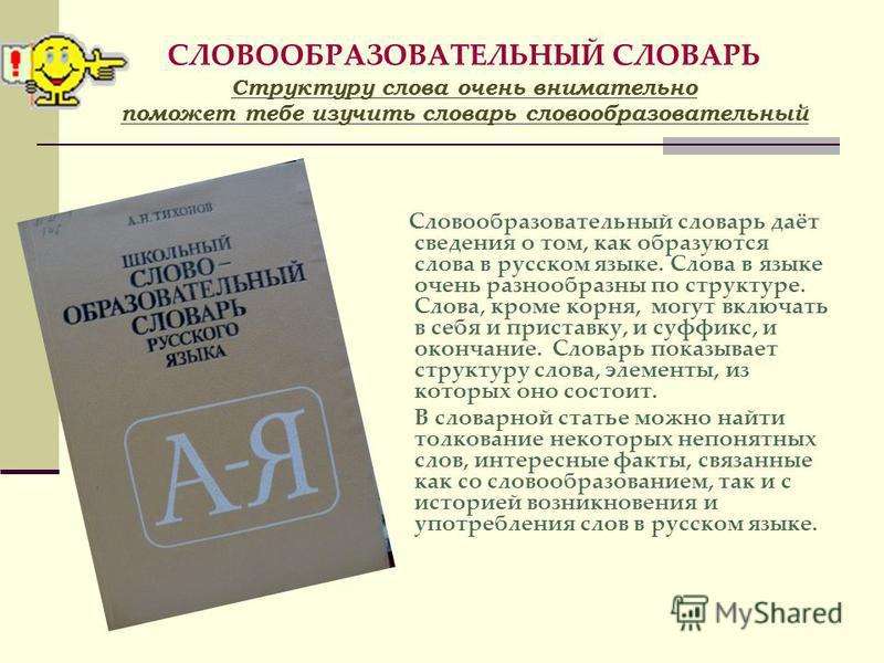 СЛОВООБРАЗОВАТЕЛЬНЫЙ СЛОВАРЬ Структуру слова очень внимательно поможет тебе изучить словарь словообразовательный Словообразовательный словарь даёт сведения о том, как образуются слова в русском языке. Слова в языке очень разнообразны по структуре. Сл