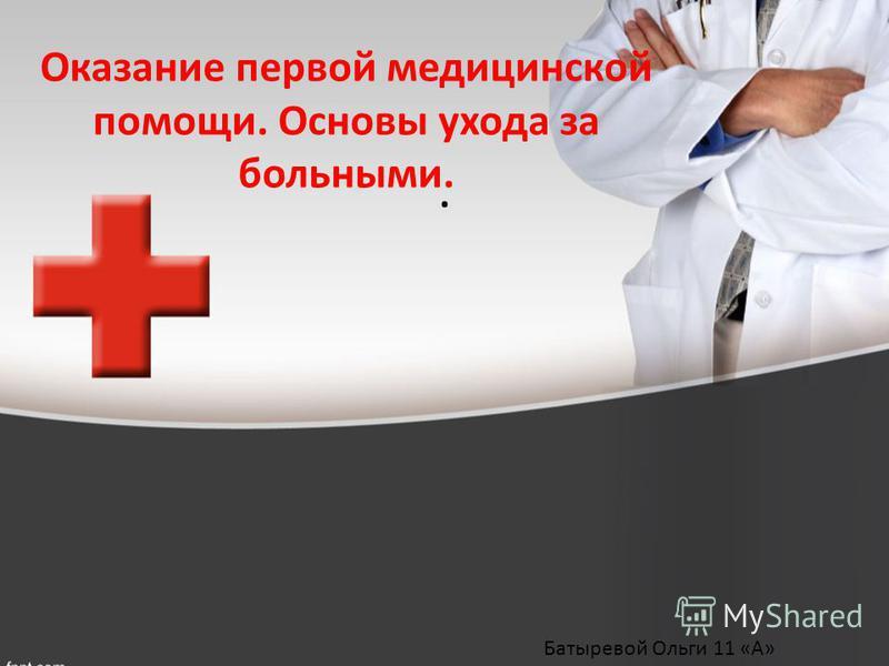 . Оказание первой медицинской помощи. Основы ухода за больными. Батыревой Ольги 11 «А»