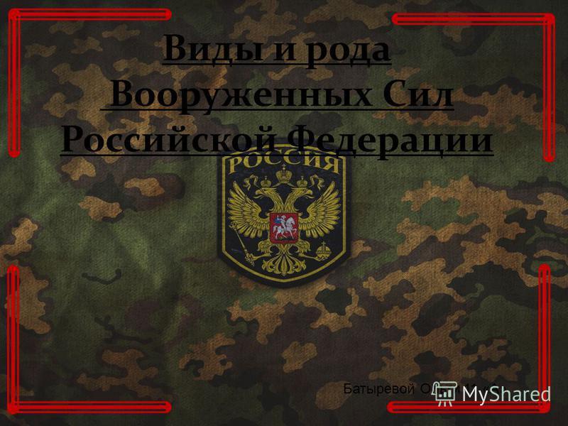 Виды и рода Вооруженных Сил Российской Федерации Батыревой Ольги 11 «А»