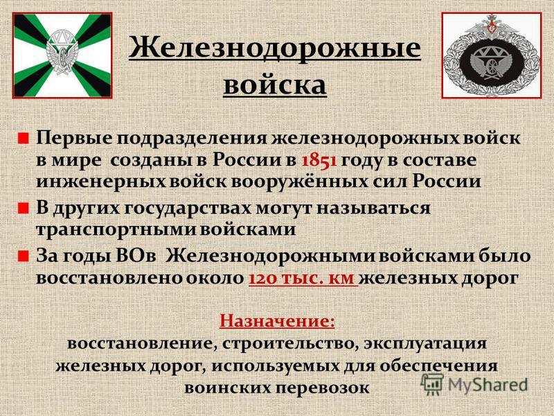 Первые подразделения железнодорожных войск в мире созданы в России в 1851 году в составе инженерных войск вооружённых сил России В других государствах могут называться транспортными войсками За годы ВОв Железнодорожными войсками было восстановлено ок