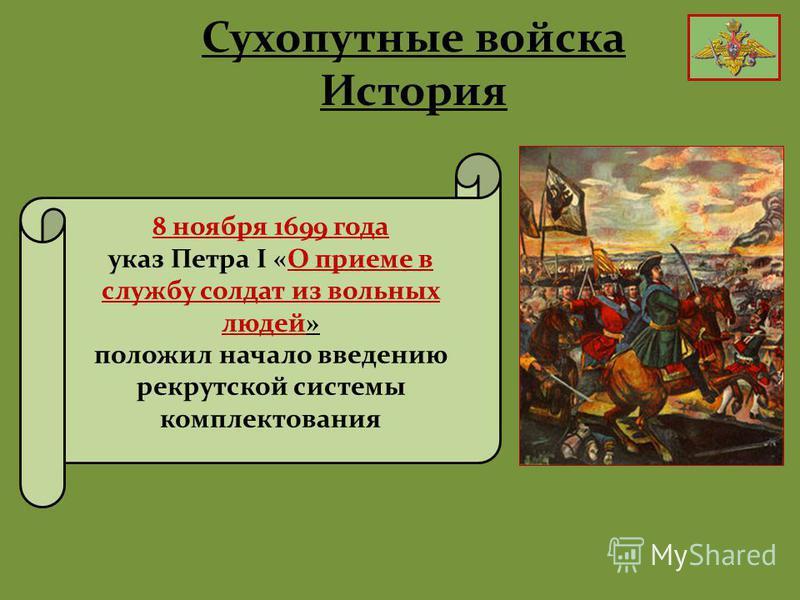 Сухопутные войска История 8 ноября 1699 года указ Петра I «О приеме в службу солдат из вольных людей» положил начало введению рекрутской системы комплектования