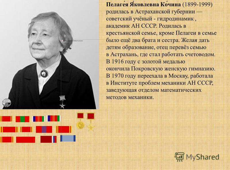 Пелаге́я Я́ковлейвна Ко́чина (1899-1999) родилась в Астраханской губернии советский учёный - гидродинамик, академик АН СССР. Родилась в крестьянской семье, кроме Пелагеи в семье было ещё два брата и сестра. Желая дать детям образование, отец перевёз