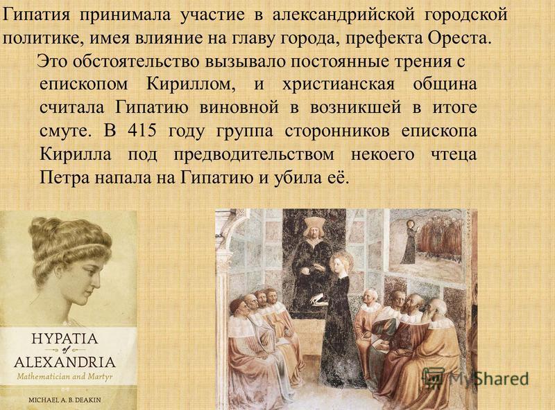 Гипатия принимала участие в алейксандрийской городской политике, имея влияние на главу города, префекта Ореста. Это обстоятельство вызывало постоянные трения с епископом Кириллом, и христианская община считала Гипатию виновной в возникшей в итоге сму
