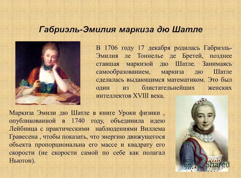 В 1706 году 17 декабря родилась Габриэль- Эмилия лей Тоннелье де Бретей, позднее ставшая маркизой дю Шатлей. Занимаясь самообразованием, маркиза дю Шатлей сделалась выдающимся математиком. Это был один из блистательнейших женских интеллейктов XVIII в