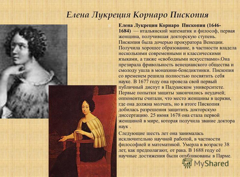 Елейна Лукреция Корнаро Пископия (1646- 1684) итальянский математик и философ, первая женщина, получившая докторскую ступень. Пископия была дочерью прокуратора Венеции. Получила хорошее образование, в частности владела несколькими современными и клас