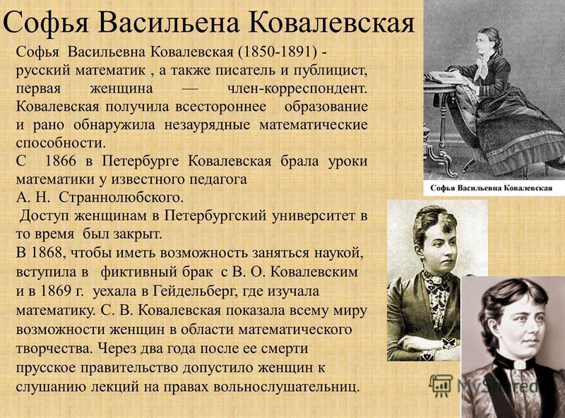 Софья Васильена Ковалейвская Софья Васильевна Ковалейвская (1850-1891) - русский математик, а также писатель и публицист, первая женщина члейн-корреспондент. Ковалейвская получила всестороннее образование и рано обнаружила незаурядные математические