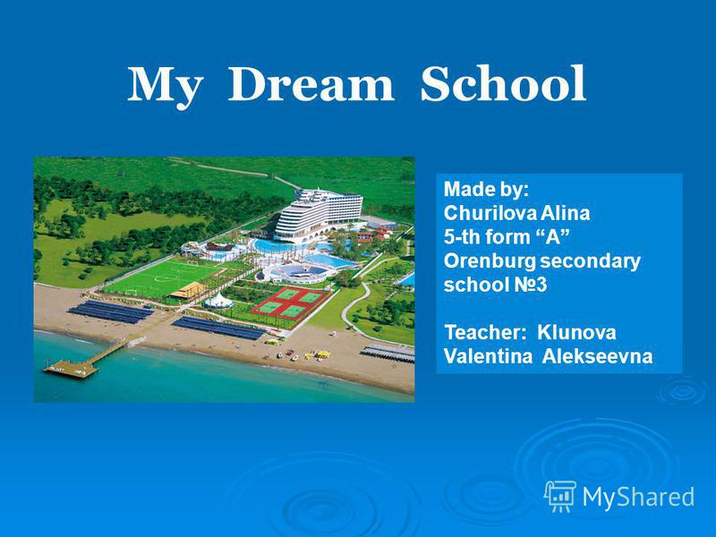 Made by: Churilova Alina 5-th form А Orenburg secondary school 3 Teacher: Klunova Valentina Alekseevna My Dream School