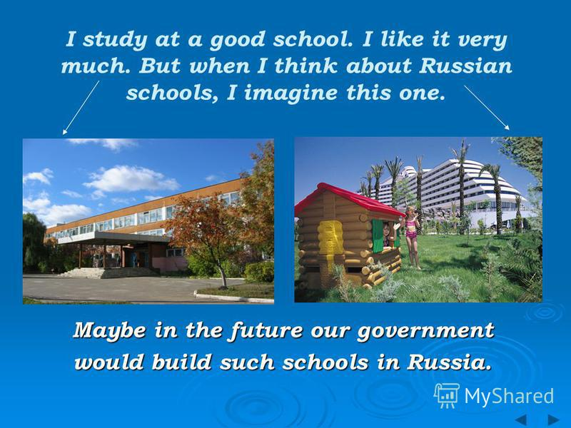 I study at a good school. I like it very much. But when I think about Russian schools, I imagine this one. Maybe in the future our government would build such schools in Russia.