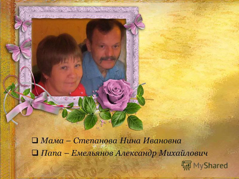 15 Мама – Степанова Нина Ивановна Папа – Емельянов Александр Михайлович