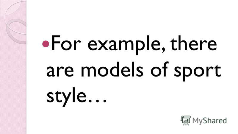 For example, there are models of sport style…