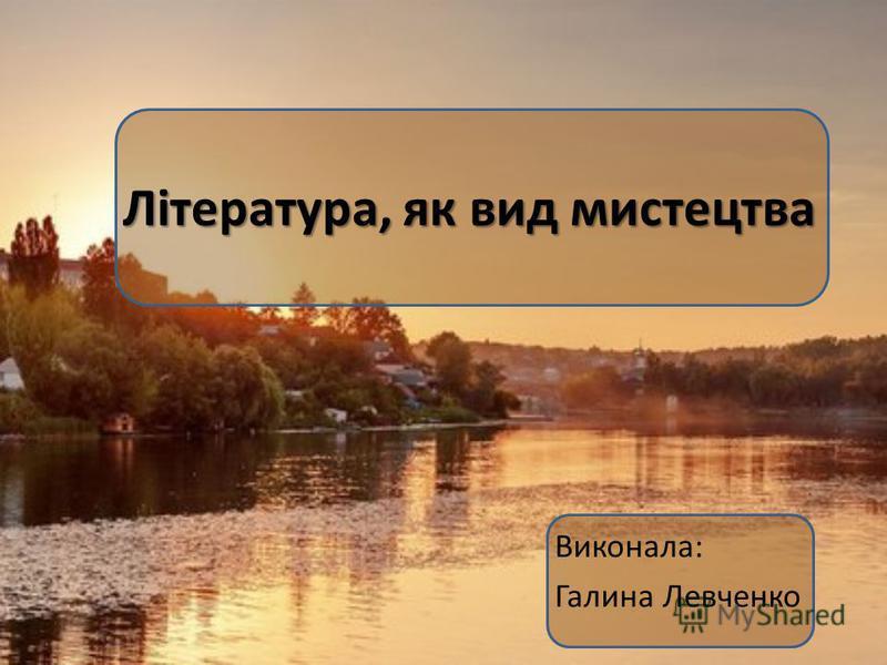 Література, як вид мистецтва Виконала: Галина Левченко