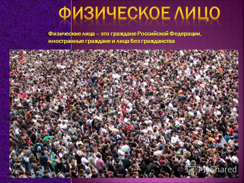 Физические лица – это граждане Российской Федерации, иностранные граждане и лица без гражданства