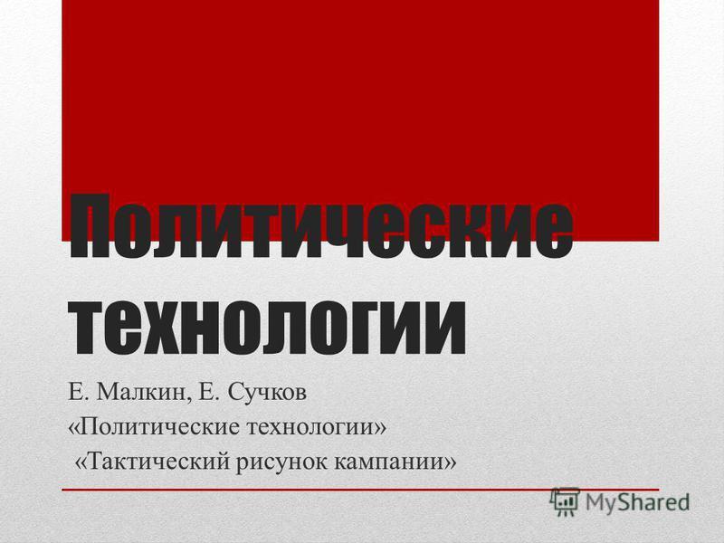 Политические технологии Е. Малкин, Е. Сучков «Политические технологии» «Тактический рисунок кампании»